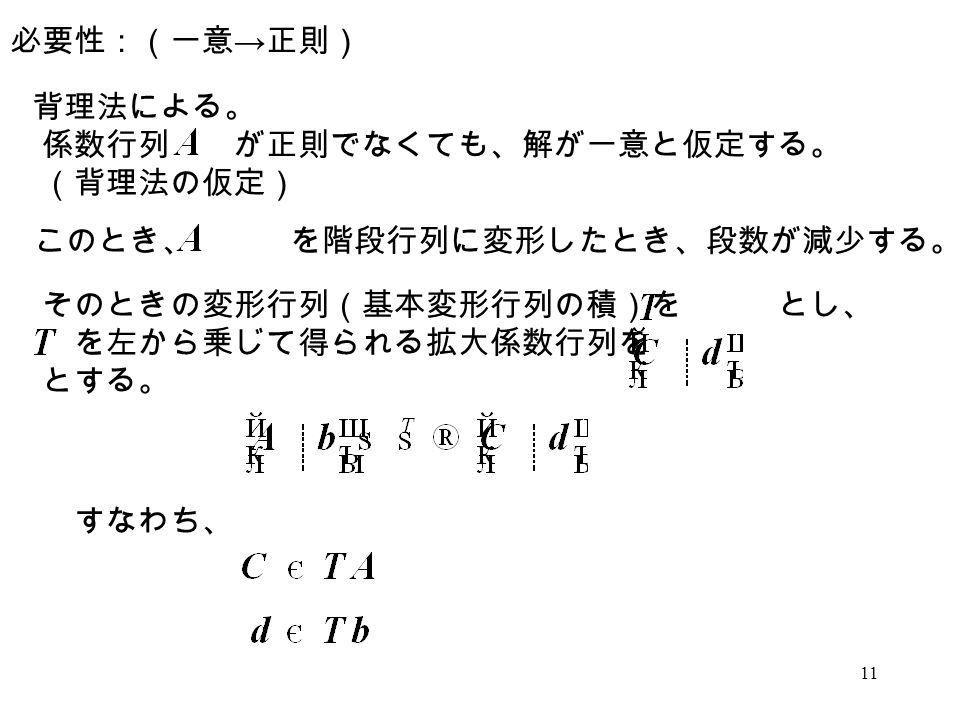必要性:(一意→正則) 背理法による。 係数行列 が正則でなくても、解が一意と仮定する。 (背理法の仮定) このとき、 を階段行列に変形したとき、段数が減少する。 そのときの変形行列(基本変形行列の積)を とし、
