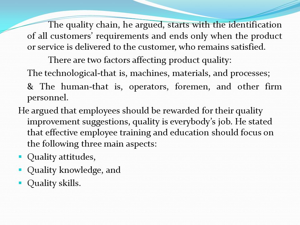 The quality chain, he argued, starts with the identification of all customers' requirements and ends only when the product or service is delivered to the customer, who remains satisfied.