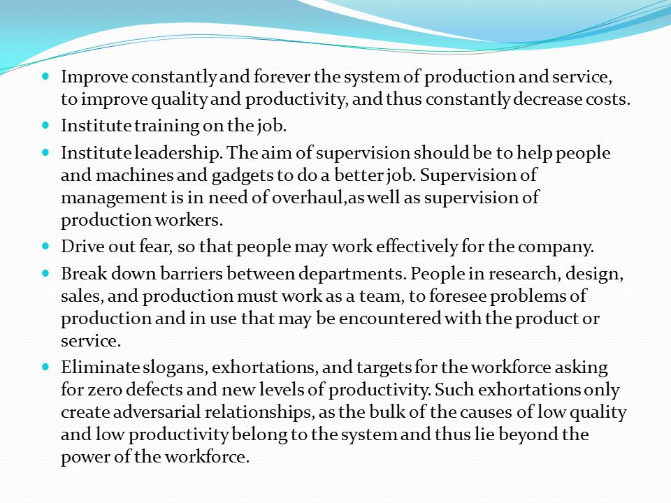 Improve constantly and forever the system of production and service, to improve quality and productivity, and thus constantly decrease costs.
