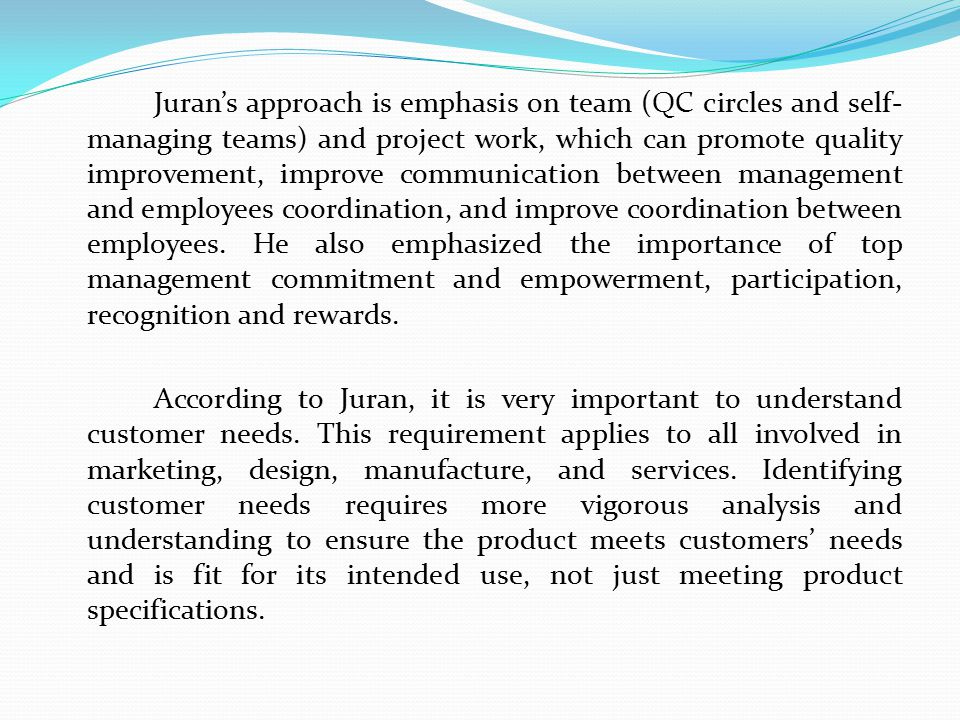 Juran's approach is emphasis on team (QC circles and self-managing teams) and project work, which can promote quality improvement, improve communication between management and employees coordination, and improve coordination between employees.