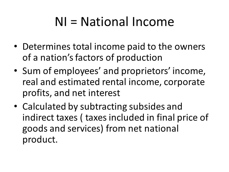 NI = National Income Determines total income paid to the owners of a nation's factors of production.