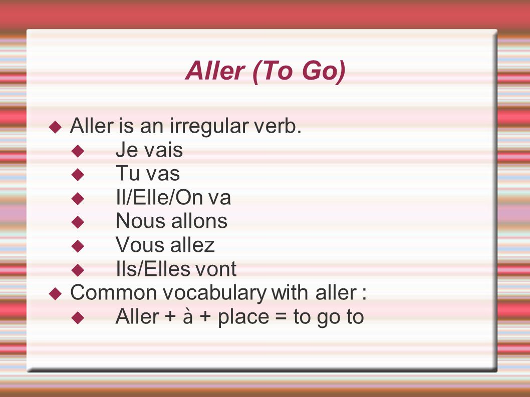 Aller (To Go) Aller is an irregular verb. Je vais Tu vas Il/Elle/On va