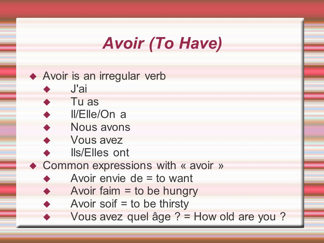 Avoir (To Have) Avoir is an irregular verb J ai Tu as Il/Elle/On a