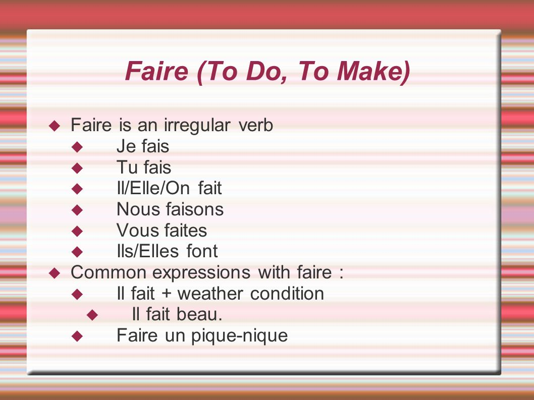 Faire (To Do, To Make) Faire is an irregular verb Je fais Tu fais