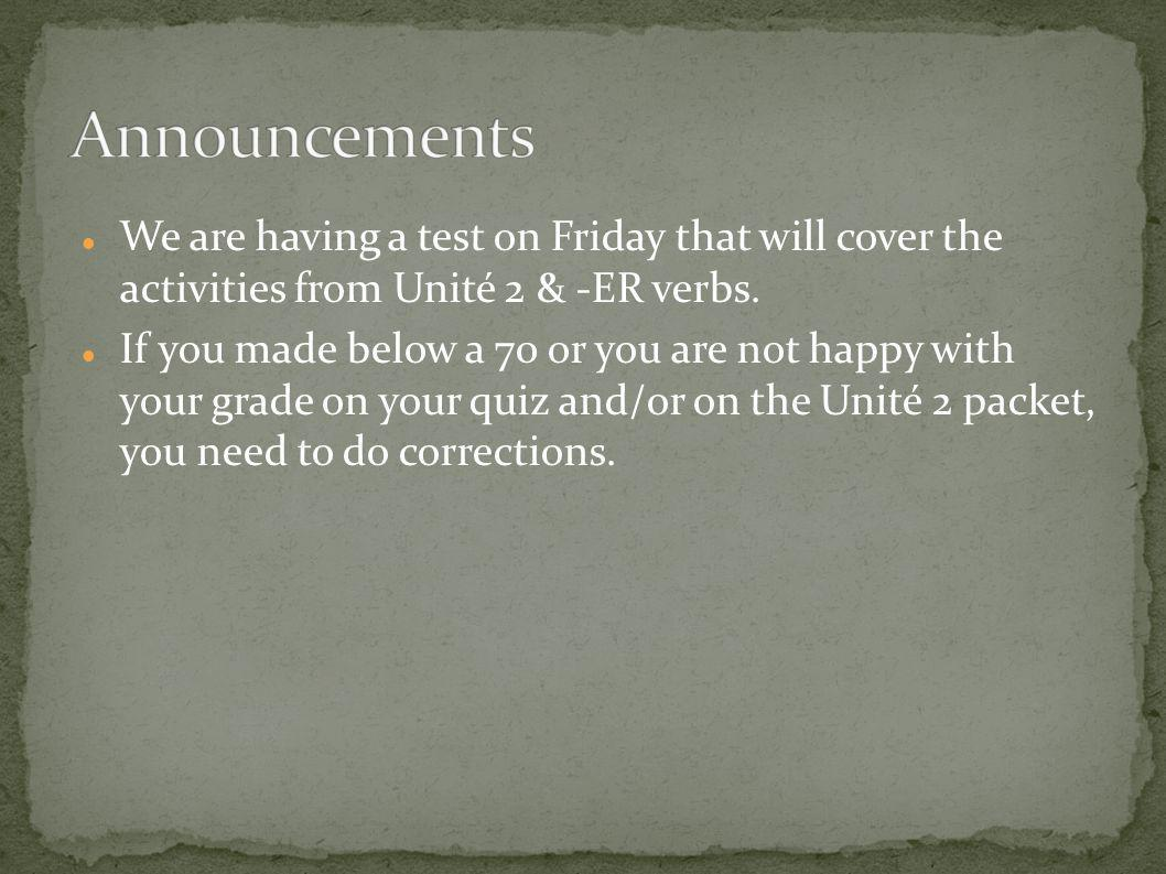 Announcements We are having a test on Friday that will cover the activities from Unité 2 & -ER verbs.