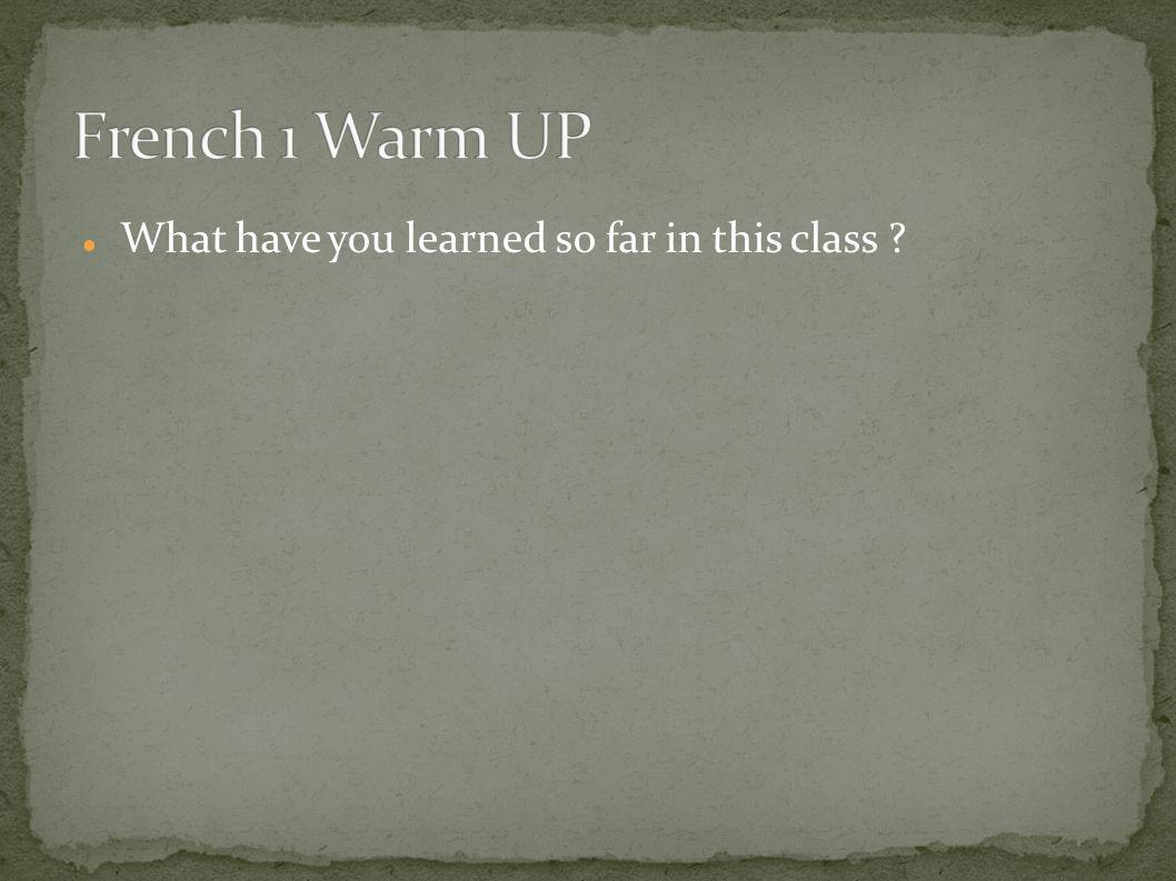French 1 Warm UP What have you learned so far in this class