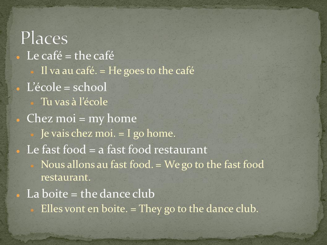 Places Le café = the café L'école = school Chez moi = my home