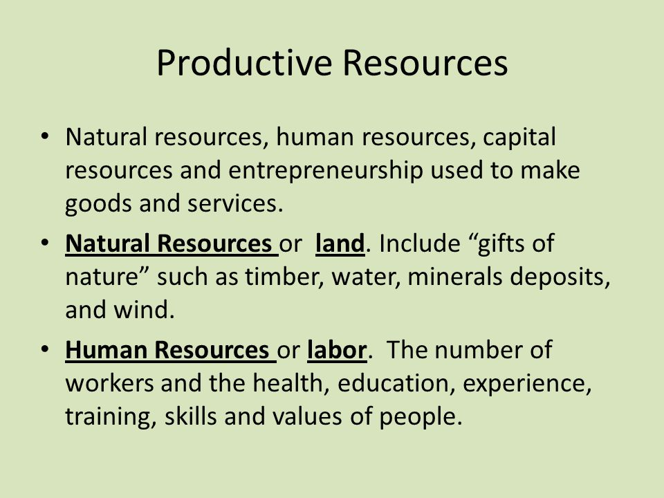 Productive Resources Natural resources, human resources, capital resources and entrepreneurship used to make goods and services.