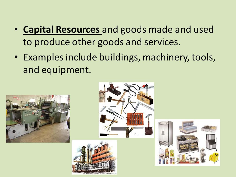 Capital Resources and goods made and used to produce other goods and services.