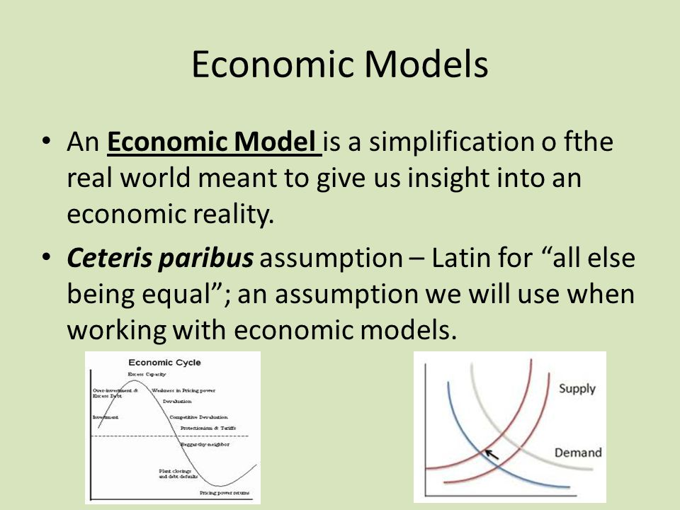 Economic Models An Economic Model is a simplification o fthe real world meant to give us insight into an economic reality.