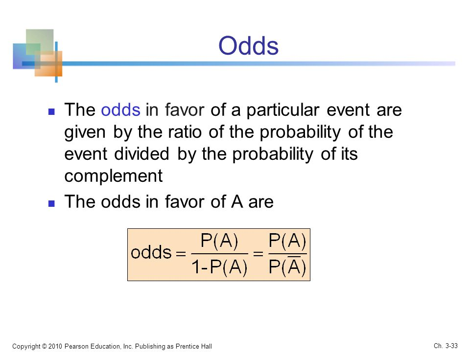 Odds The odds in favor of a particular event are given by the ratio of the probability of the event divided by the probability of its complement.