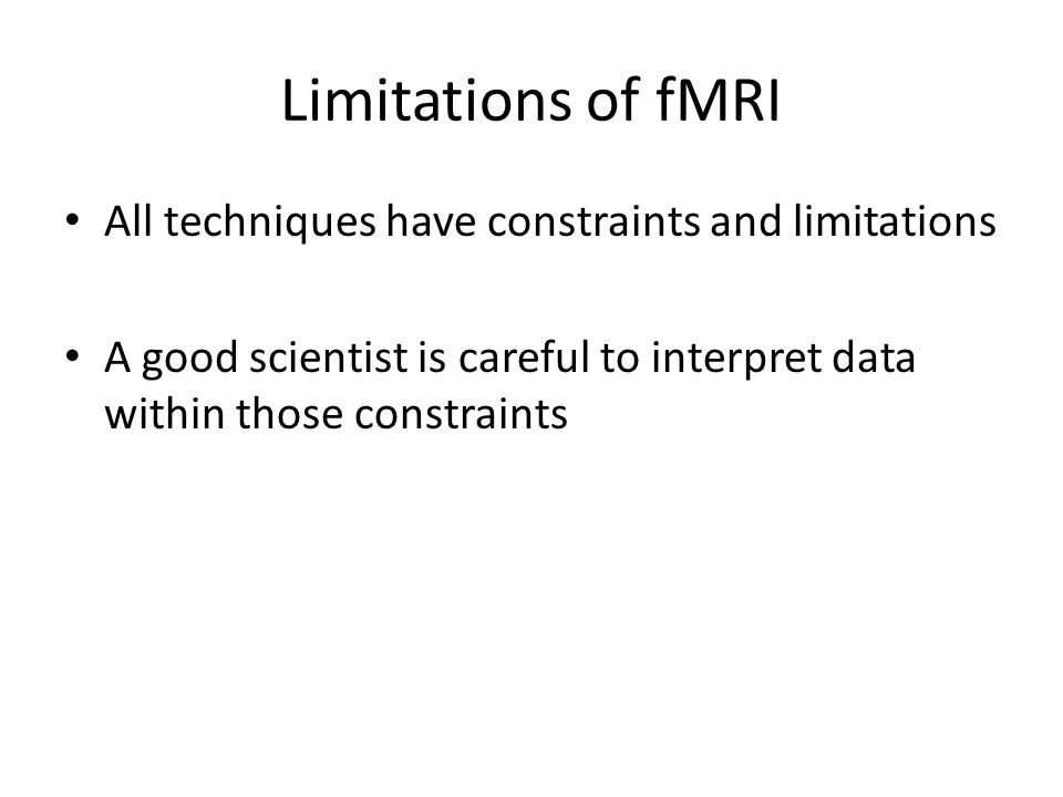 Limitations of fMRI All techniques have constraints and limitations