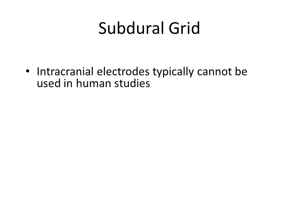 Subdural Grid Intracranial electrodes typically cannot be used in human studies