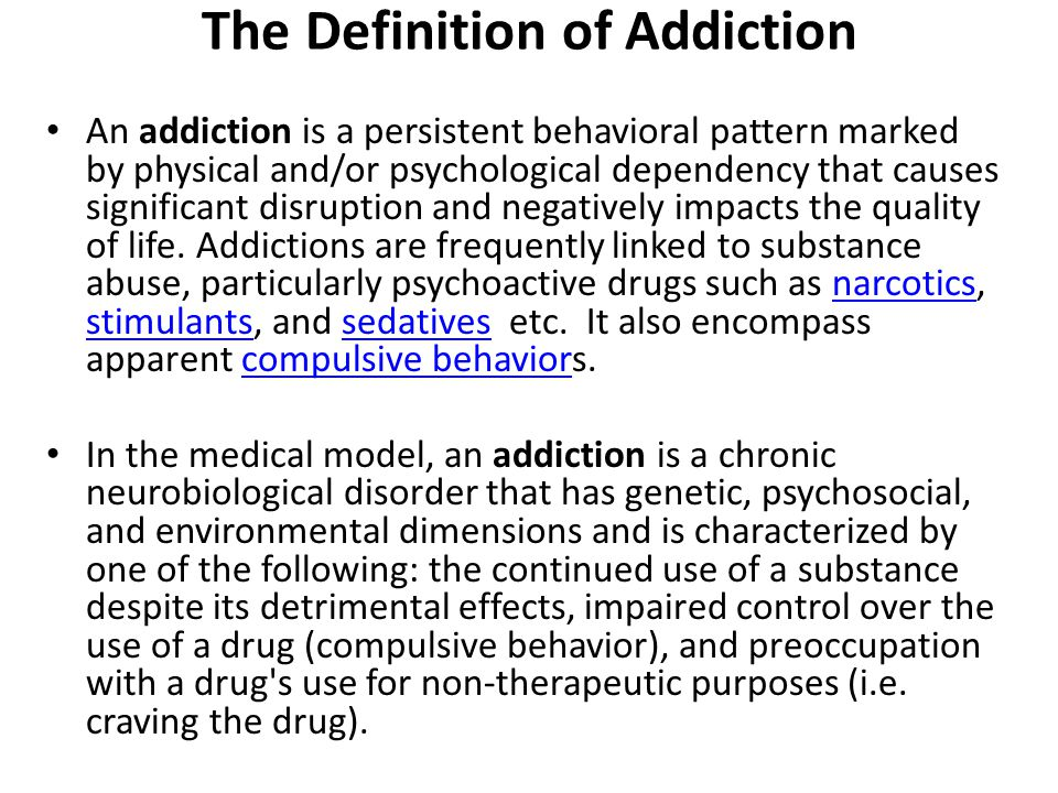 definition of an addiction This definition of addiction was not always carefully applied (it took years for  alcohol and nicotine to be classified as addictive, despite their.