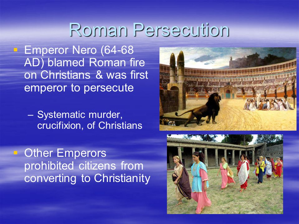 Roman Persecution Emperor Nero (64-68 AD) blamed Roman fire on Christians & was first emperor to persecute.