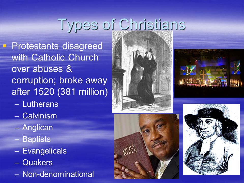 Types of Christians Protestants disagreed with Catholic Church over abuses & corruption; broke away after 1520 (381 million)