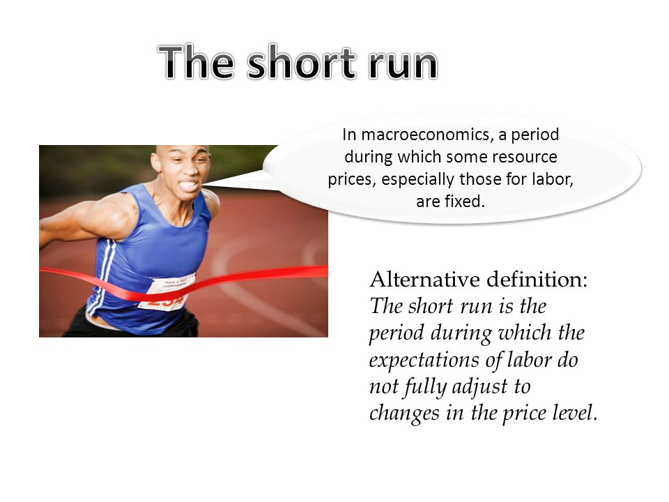 The short run In macroeconomics, a period during which some resource prices, especially those for labor, are fixed.