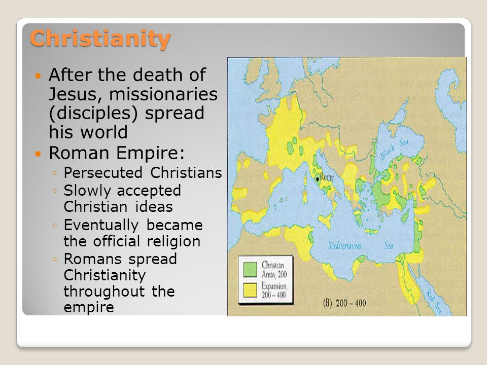Christianity After the death of Jesus, missionaries (disciples) spread his world. Roman Empire: