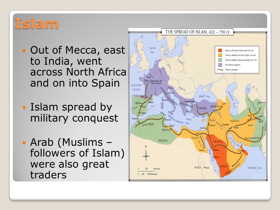 Islam Out of Mecca, east to India, went across North Africa and on into Spain. Islam spread by military conquest.