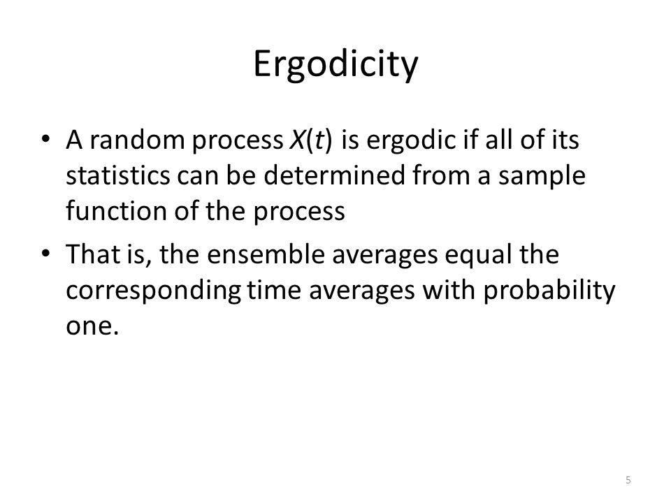 Ergodicity A random process X(t) is ergodic if all of its statistics can be determined from a sample function of the process.