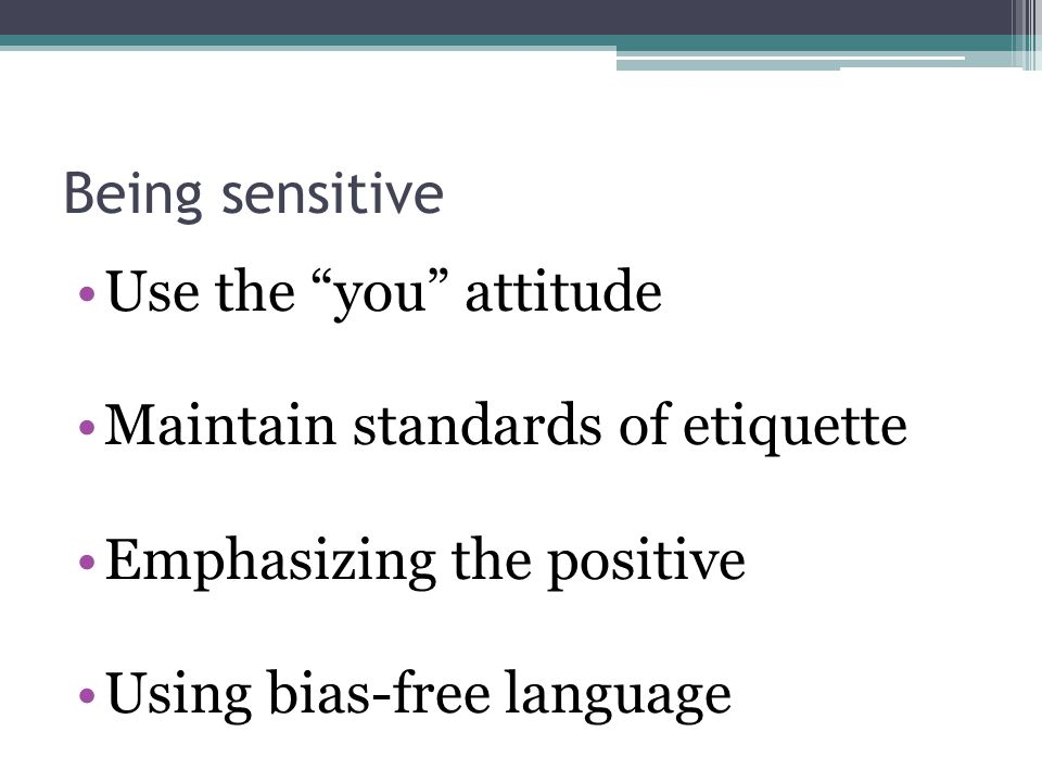 Being sensitive Use the you attitude. Maintain standards of etiquette. Emphasizing the positive.
