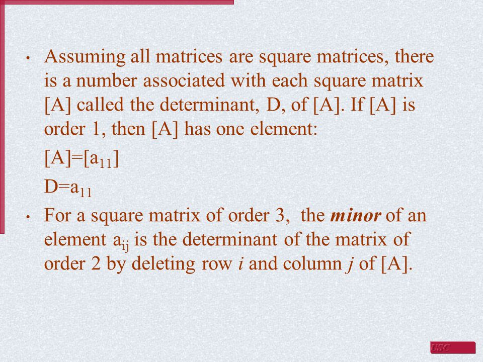 Assuming all matrices are square matrices, there is a number associated with each square matrix [A] called the determinant, D, of [A]. If [A] is order 1, then [A] has one element: