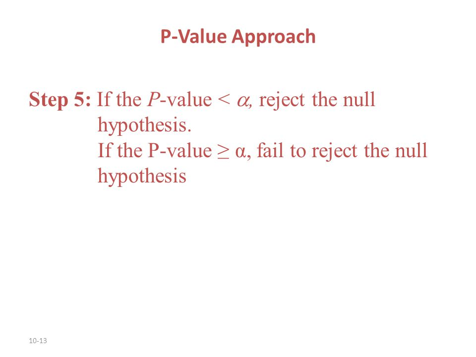 P-Value Approach Step 5: If the P-value < , reject the null hypothesis.