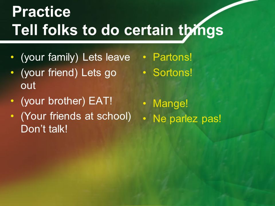 Practice Tell folks to do certain things