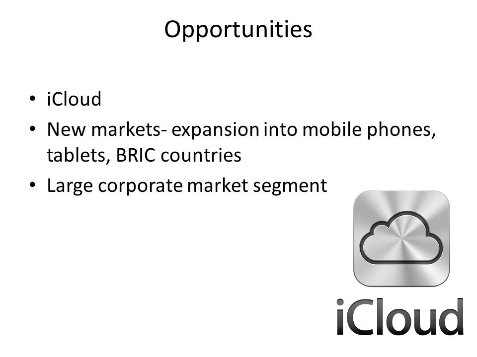 Opportunities iCloud. New markets- expansion into mobile phones, tablets, BRIC countries.