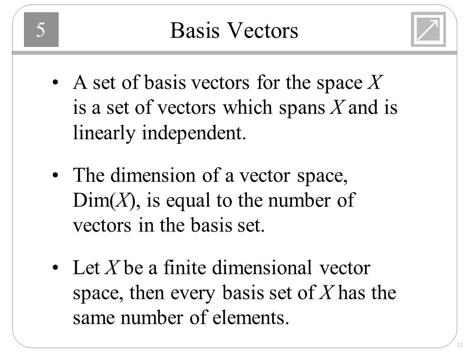 Basis Vectors A set of basis vectors for the space X is a set of vectors which spans X and is linearly independent.