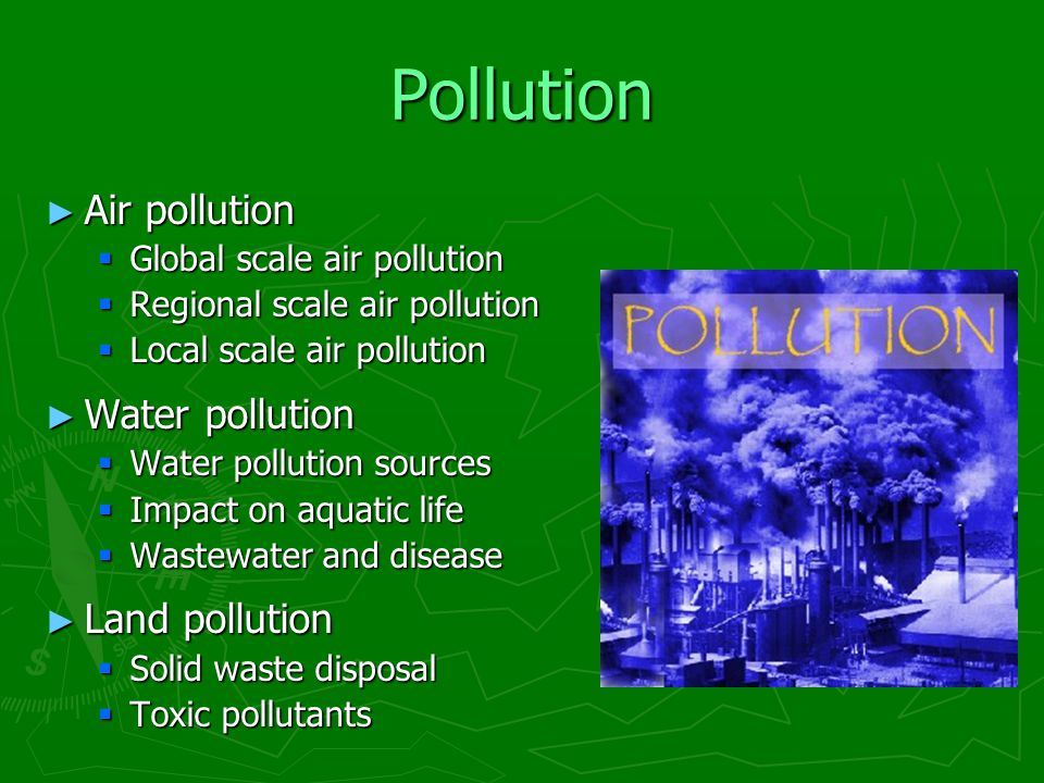 air pollution water pollution and land pollution •main types of pollution –water pollution –air pollution –soil pollution –biological –nuclear water pollution causes of water pollution  land –air pollutants getting washed or deposited to earth –storm water drainage from lawns, parking lots, and streets  agricultural runoff.