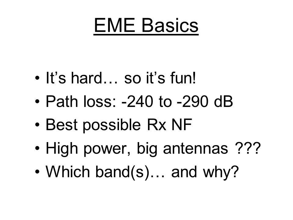 EME Basics It's hard… so it's fun! Path loss: -240 to -290 dB