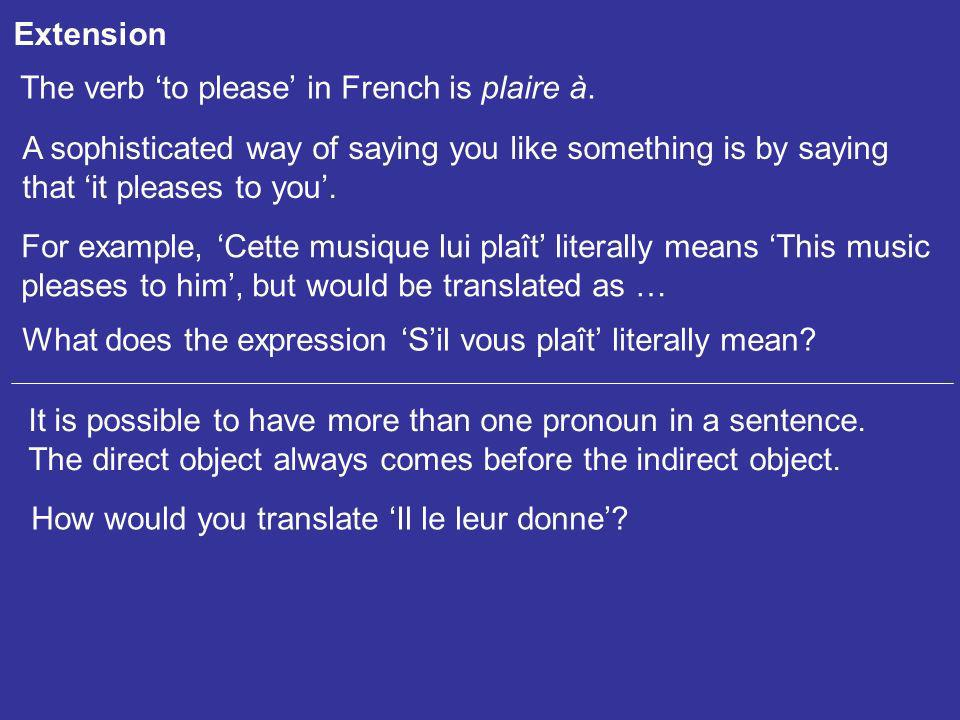 Extension The verb 'to please' in French is plaire à. A sophisticated way of saying you like something is by saying.