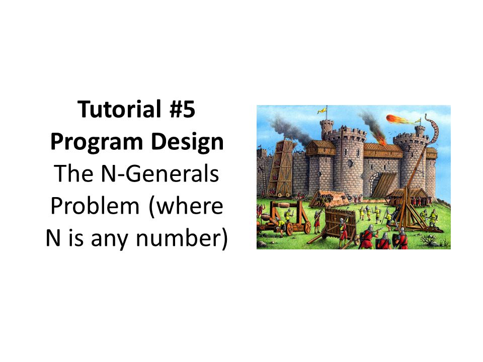 Tutorial #5 Program Design The N-Generals Problem (where N is any number)