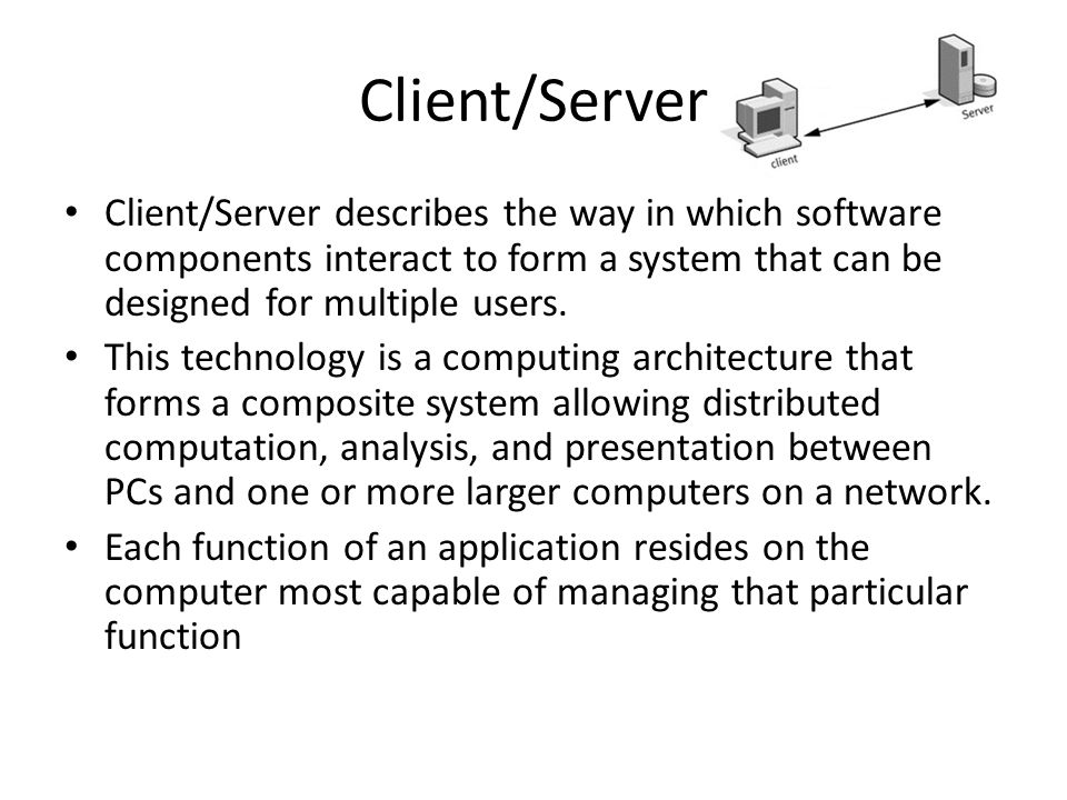 Client/Server Client/Server describes the way in which software components interact to form a system that can be designed for multiple users.