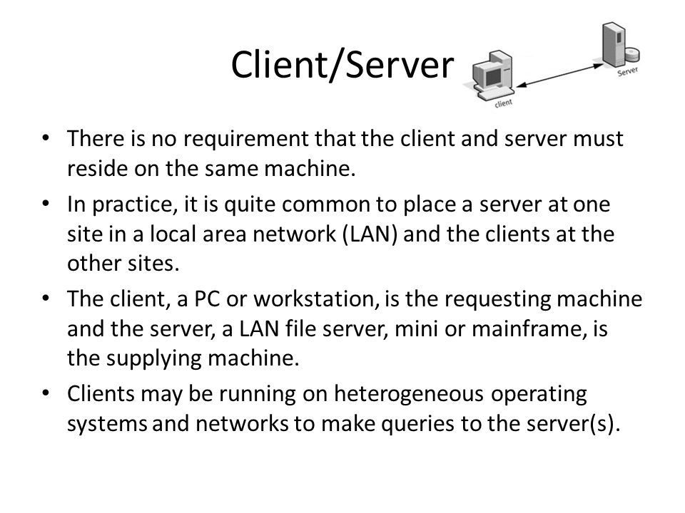 Client/Server There is no requirement that the client and server must reside on the same machine.