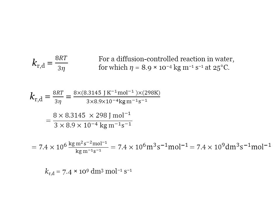kr,d = 8𝑅𝑇 3𝜂 For a diffusion-controlled reaction in water, for which η = 8.9 × 10−4 kg m−1 s−1 at 25°C.