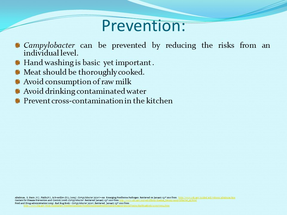 Prevention: Campylobacter can be prevented by reducing the risks from an individual level. Hand washing is basic yet important .