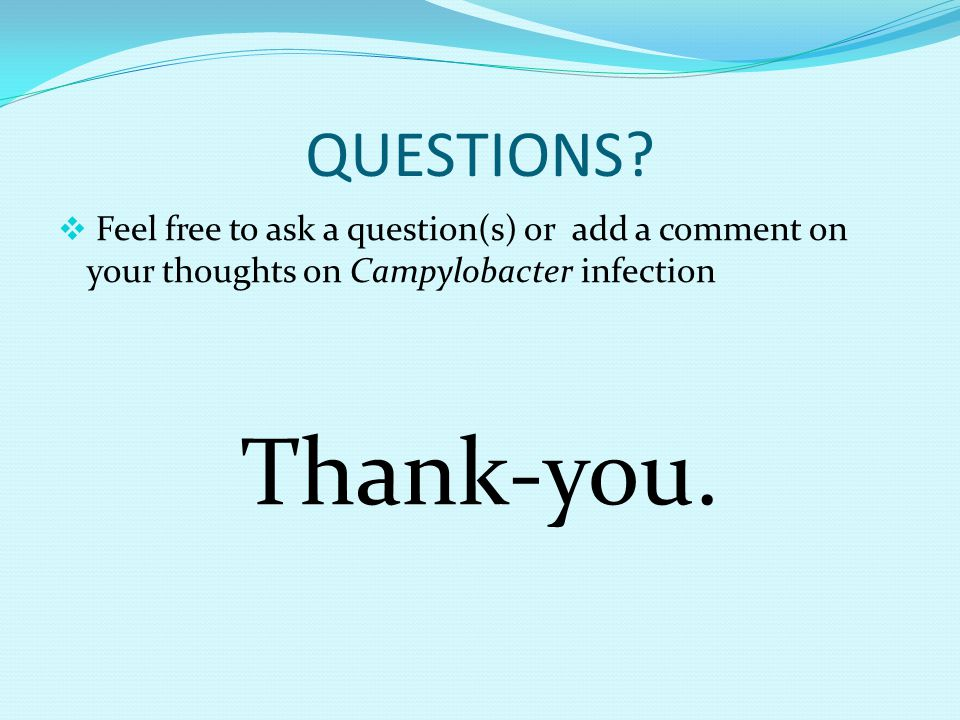 QUESTIONS Feel free to ask a question(s) or add a comment on your thoughts on Campylobacter infection.