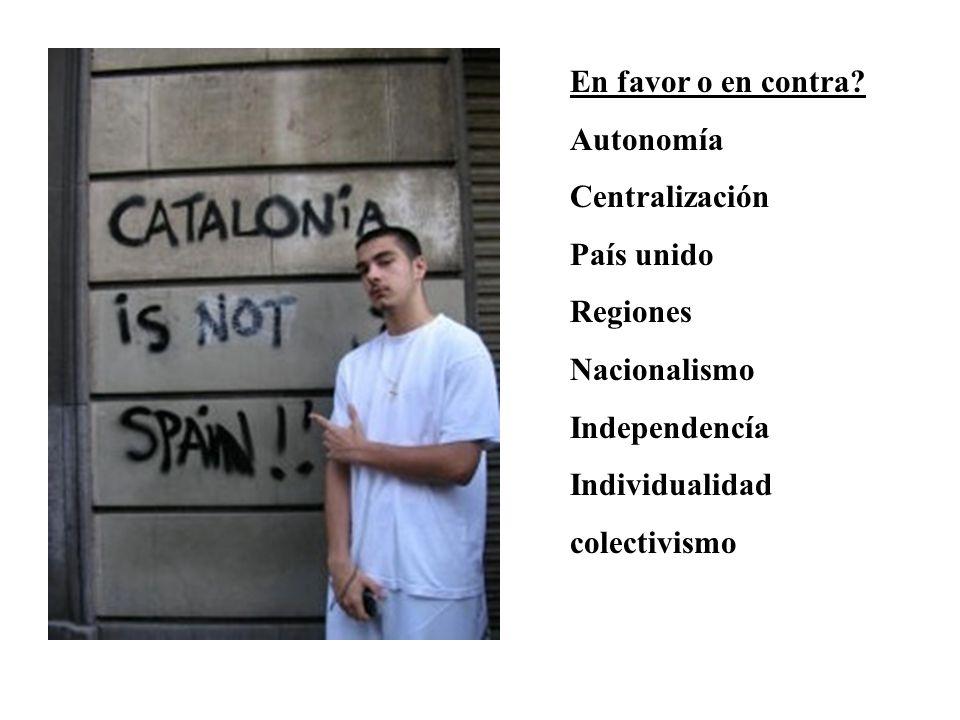 En favor o en contra Autonomía. Centralización. País unido. Regiones. Nacionalismo. Independencía.