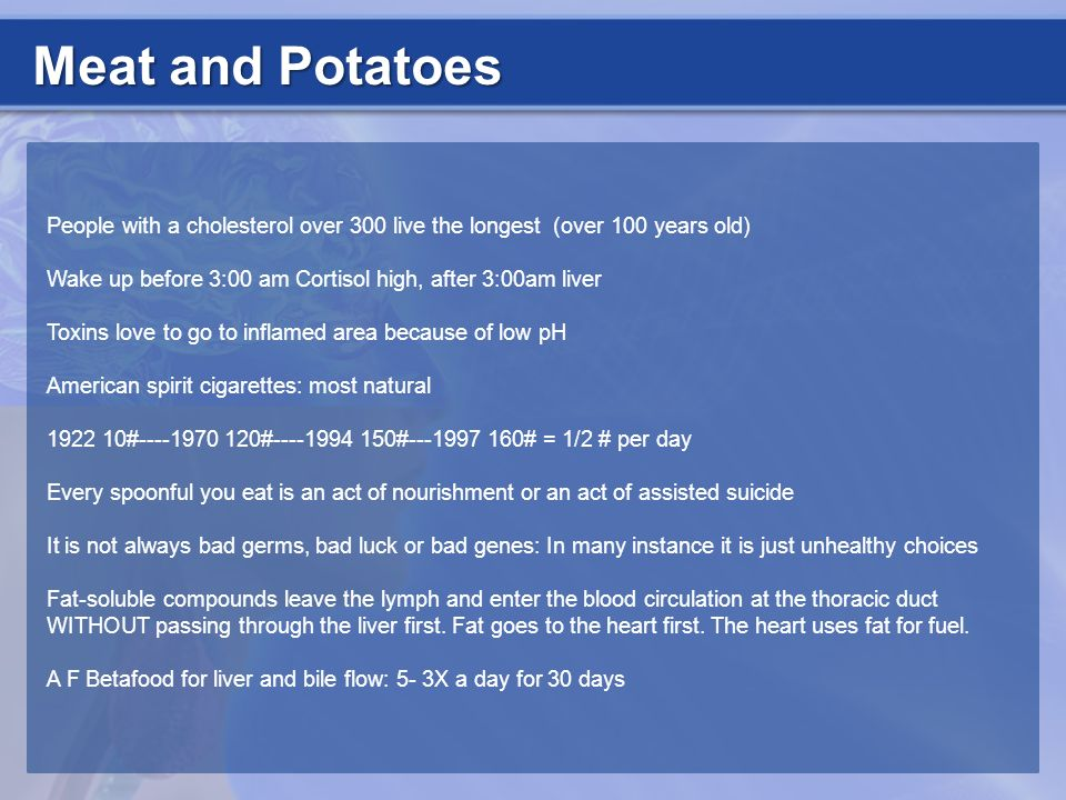Meat and Potatoes People with a cholesterol over 300 live the longest (over 100 years old)
