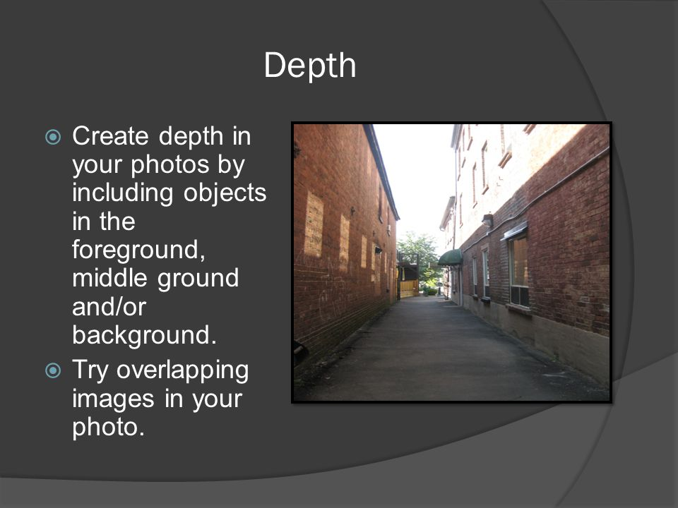 Depth Create depth in your photos by including objects in the foreground, middle ground and/or background.