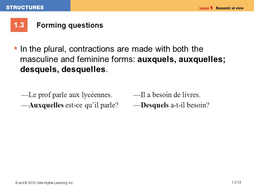 Forming questions In the plural, contractions are made with both the masculine and feminine forms: auxquels, auxquelles; desquels, desquelles.