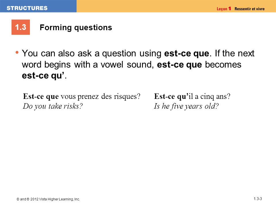 Forming questions You can also ask a question using est-ce que. If the next word begins with a vowel sound, est-ce que becomes est-ce qu'.