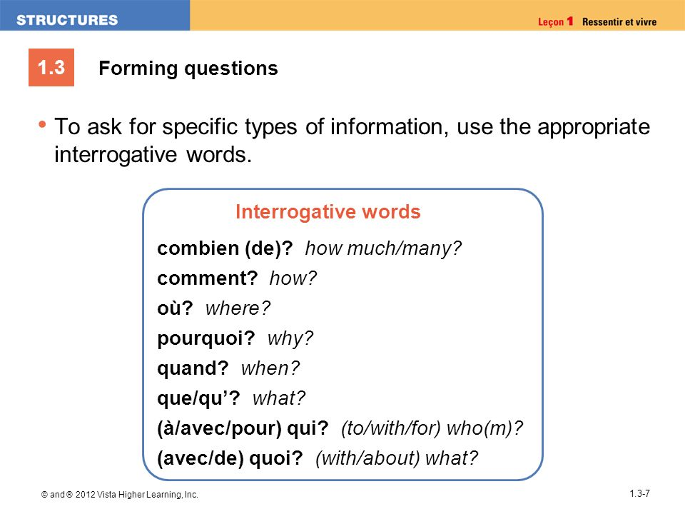 Forming questions To ask for specific types of information, use the appropriate interrogative words.