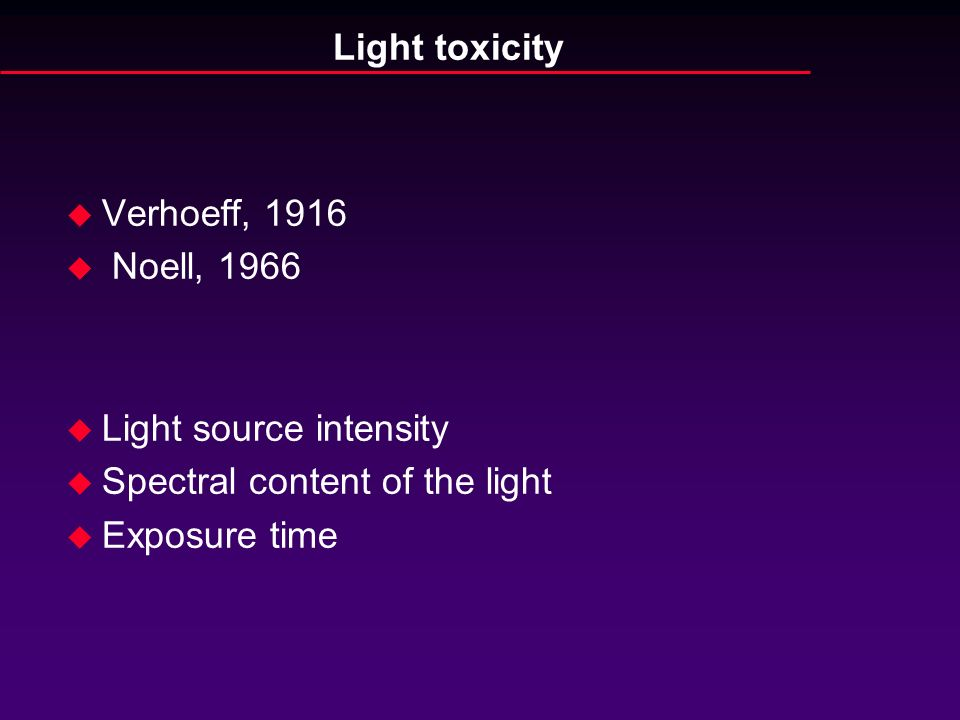 Light toxicity Verhoeff, 1916. Noell, 1966. Light source intensity. Spectral content of the light.