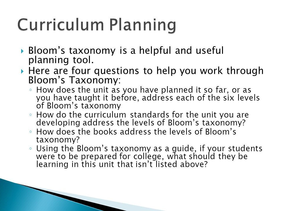 Curriculum Planning Bloom's taxonomy is a helpful and useful planning tool. Here are four questions to help you work through Bloom's Taxonomy:
