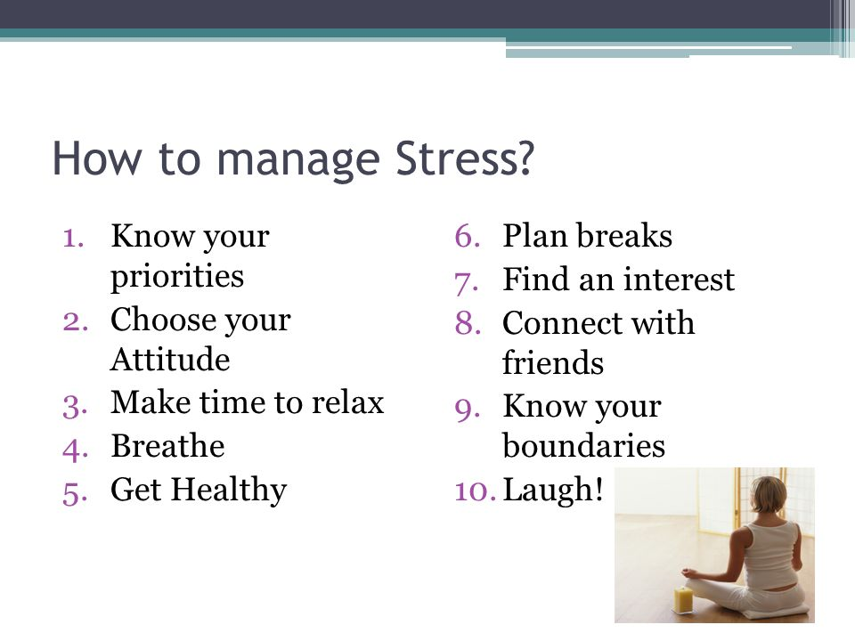 How to manage Stress Know your priorities Choose your Attitude