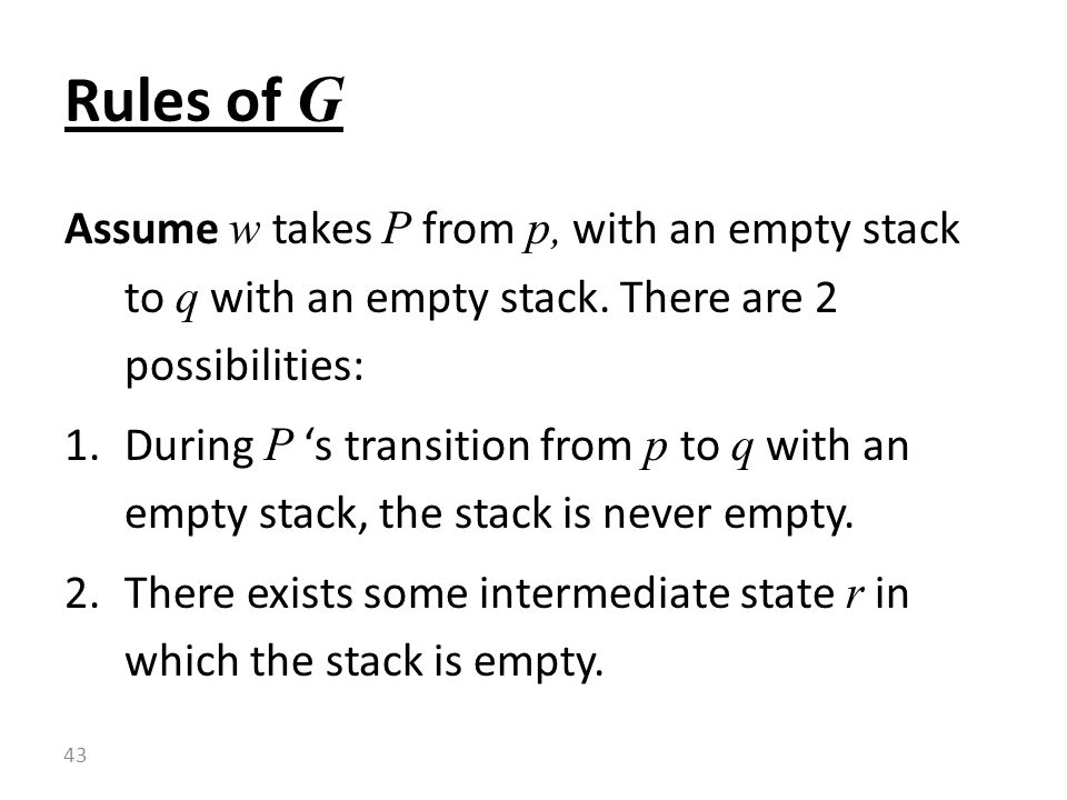 Rules of G Assume w takes P from p, with an empty stack to q with an empty stack. There are 2 possibilities: