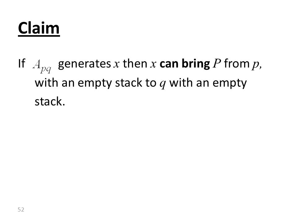 Claim If generates x then x can bring P from p, with an empty stack to q with an empty stack.